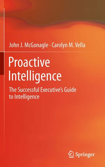 Proactive Intelligence - The Successful Executive's Guide to Intelligence ebook by John J. McGonagle,Carolyn M. Vella