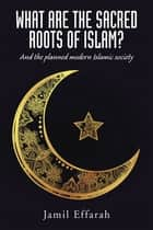 What Are the Sacred Roots of Islam? - And the Planned Modern Islamic Society ebook by Jamil Effarah
