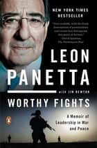 Worthy Fights - A Memoir of Leadership in War and Peace ebook by Leon Panetta, Jim Newton
