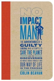 No Impact Man - The Adventures of a Guilty Liberal Who Attempts to Save the Planet, and the Discoveries He Makes About Himself and Our Way of Life in the Process ebook by Kobo.Web.Store.Products.Fields.ContributorFieldViewModel