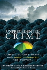 Unprecedented Crime - Climate Change Denial and Game Changers for Survival ebook by Dr. Peter D. Carter, Elizabeth Woodworth