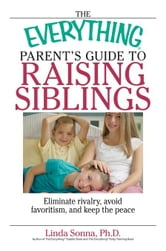The Everything Parent's Guide To Raising Siblings: Tips to Eliminate Rivalry, Avoid Favoritism, And Keep the Peace ebook by Sonna, Linda