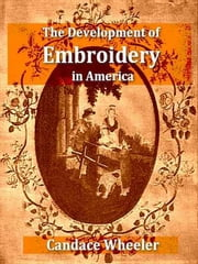 The Development of Embroidery in America ebook by Candace Wheeler