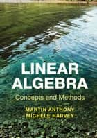 Linear Algebra: Concepts and Methods ebook by Professor Martin Anthony, Dr Michele Harvey