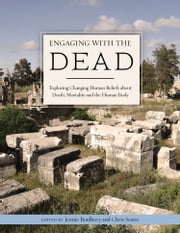 Engaging with the Dead - Exploring Changing Human Beliefs about Death, Mortality and the Human Body ebook by Chris Scarre, Jennie Bradbury