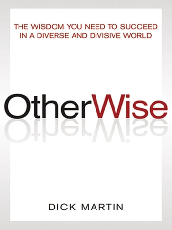 OtherWise - The Wisdom You Need to Succeed in a Diverse and Divisive World eBook by Dick Martin