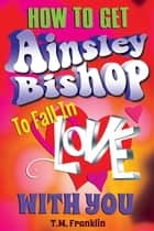 How to Get Ainsley Bishop to Fall in Love With You ebook by T.M. Franklin