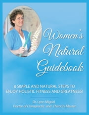 Women's Natural Guidebook - 8 Simple and Natural Steps to Enjoy Holistic Fitness and Greatness! ebook by Dr. Lynn Migdal