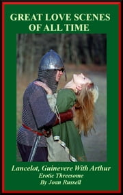 Great Love Scenes Of All Time: Lancelot and Guinevere With Arthur - Erotic Threesome ebook by Joan Russell