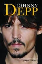 Johnny Depp - The Unauthorized Biography ebook by Danny White