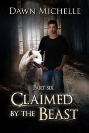 Claimed by the Beast - Part Six - Claimed by the Beast, #6 ebook by Dawn Michelle