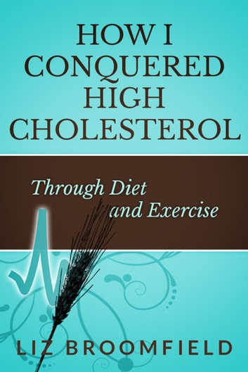 How I Conquered High Cholesterol Through Diet and Exercise ebook by Liz Broomfield