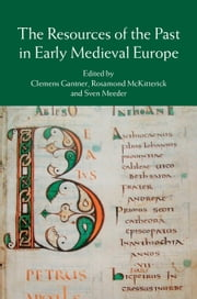 The Resources of the Past in Early Medieval Europe ebook by Clemens Gantner,Rosamond McKitterick,Sven Meeder