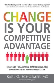 Change is Your Competitive Advantage: Strategies for Adapting, Transforming, and Succeeding in the New Business Reality ebook by Karl G Schoemer