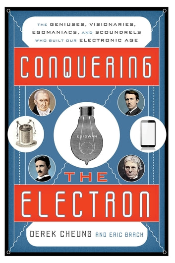 Conquering the Electron - The Geniuses, Visionaries, Egomaniacs, and Scoundrels Who Built Our Electronic Age ebook by Derek Cheung,Eric Brach