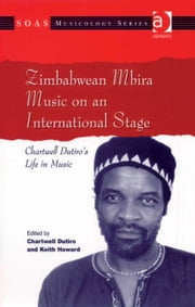 Zimbabwean Mbira Music on an International Stage - Chartwell Dutiro's Life in Music ebook by Mr Chartwell Dutiro,Professor Keith Howard,Professor Keith Howard