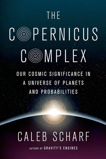 The Copernicus Complex - Our Cosmic Significance in a Universe of Planets and Probabilities ebook by Caleb Scharf