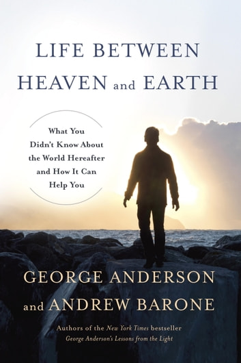 Life Between Heaven and Earth - What You Didn't Know About the World Hereafter and How It Can Help You ebook by George Anderson,Andrew Barone