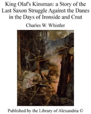 King Olaf's Kinsman: a Story of The Last Saxon Struggle Against The Danes in The Days of Ironside and Cnut ebook by Charles W. Whistler