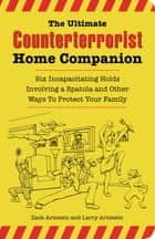 The Ultimate Counterterrorist Home Companion - Six Incapacitating Holds Involving a Spatula and Other Ways to Protect Your Family ebook by Zack Arnstein, Larry Arnstein, Bryan Duddles
