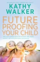 Future-Proofing Your Child - Help your children grow into sensible, safe,happy, resilient, self-motivated teens and beyond eBook by Kathy Walker