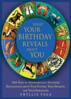 What Your Birthday Reveals About You: 365 Days of Astonishingly Accurate Revelations about Your Future, Your Secrets, and Your Strengths - 365 Days of Astonishingly Accurate Revelations about Your Future, Your Secrets, and Your Strengths ebook by Phyllis Vega