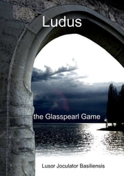 Ludus the Glasspearl Game ebook by Lusor Joculator Basiliensis