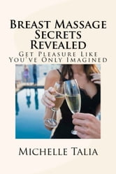 Breast Massage Secrets Revealed: Get Pleasure Like You've Only Imagined ebook by Michelle Talia