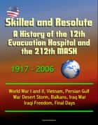 Skilled and Resolute: A History of the 12th Evacuation Hospital and the 212th MASH 1917-2006 - World War I and II, Vietnam, Persian Gulf War Desert Storm, Balkans, Iraq War, Iraqi Freedom, Final Days ebook by Progressive Management