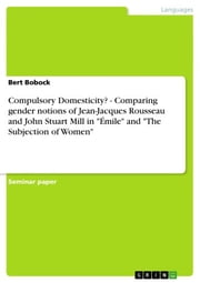 Compulsory Domesticity? - Comparing gender notions of Jean-Jacques Rousseau and John Stuart Mill in 'Émile' and 'The Subjection of Women' ebook by Bert Bobock