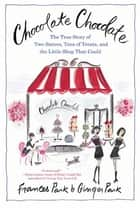 Chocolate Chocolate - The True Story of Two Sisters, Tons of Treats, and the Little Shop That Could ebook by Frances Park, Ginger Park