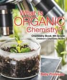 What is Organic Chemistry? Chemistry Book 4th Grade | Children's Chemistry Books ebook by Baby Professor