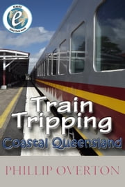 Train Tripping Coastal Queensland ebook by Phillip Overton