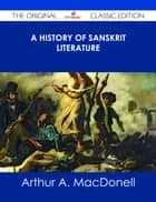 A History of Sanskrit Literature - The Original Classic Edition ebook by Arthur A. MacDonell
