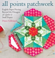 All Points Patchwork - English Paper Piecing beyond the Hexagon for Quilts & Small Projects ebook by Diane Gilleland