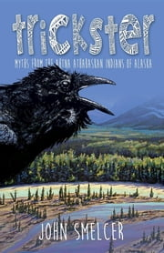 Trickster - Myths from the Ahtna Indians of Alaska ebook by John Smelcer,Gary Snyder,Larry Vienneau