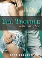 The Trouble With Dating Sue ebook by Anna Katmore
