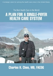 A Plan for a Single-Payer Health Care System - The Best Health Care in the World ebook by Charles Chen