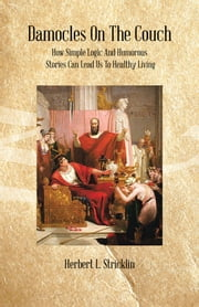 Damocles On The Couch - How Simple Logic And Humorous Stories Can Lead Us To Healthy Living ebook by Herbert L. Stricklin