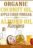 Organic Coconut Oil, Apple Cider Vinegar, and Almond Oil Recipes ebook by Queen Tyra