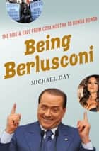 Being Berlusconi - The Rise and Fall from Cosa Nostra to Bunga Bunga ebook by Michael Day