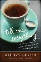 Tell Me Everything - How You Can Heal from the Secrets You Thought You'd Never Share ebook by Marilyn Meberg