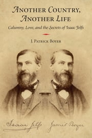 Another Country, Another Life - Calumny, Love, and the Secrets of Isaac Jelfs ebook by J. Patrick Boyer