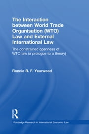 The Interaction between World Trade Organisation (WTO) Law and External International Law - The Constrained Openness of WTO Law (A Prologue to a Theory) ebook by Ronnie R.F. Yearwood