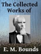 The Collected Works of E. M. Bounds - Ten Books in One ebook by E. M. Bounds