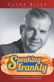 Speaking Frankly - A Southern Boy's Journey from Slaughterhouse to Creation of the World's Top Hot dog Brand ebook by Clyde Riley with Doron Levin