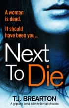 Next to Die - A gripping serial killer thriller full of twists ebook by T.J. Brearton
