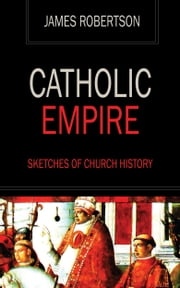 Catholic Empire - Sketches of Church History ebook by James Robertson
