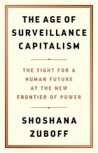 The Age of Surveillance Capitalism - The Fight for a Human Future at the New Frontier of Power eBook by Shoshana Zuboff