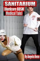 Sanitarium (Hardcore BDSM Medical Tale) ebook by Angela Rose